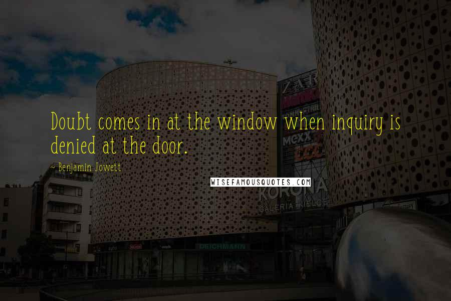 Benjamin Jowett quotes: Doubt comes in at the window when inquiry is denied at the door.