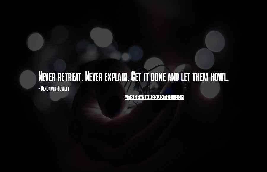 Benjamin Jowett quotes: Never retreat. Never explain. Get it done and let them howl.