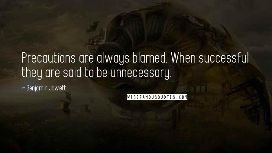 Benjamin Jowett quotes: Precautions are always blamed. When successful they are said to be unnecessary.