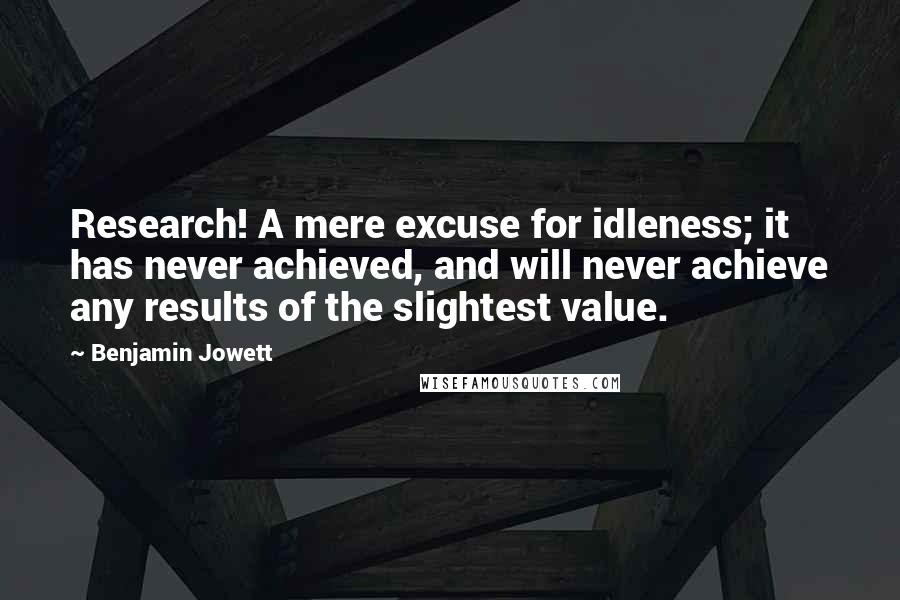 Benjamin Jowett quotes: Research! A mere excuse for idleness; it has never achieved, and will never achieve any results of the slightest value.