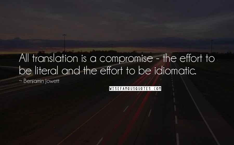 Benjamin Jowett quotes: All translation is a compromise - the effort to be literal and the effort to be idiomatic.