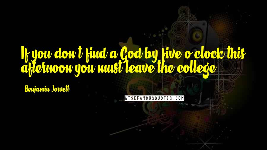 Benjamin Jowett quotes: If you don't find a God by five o'clock this afternoon you must leave the college.