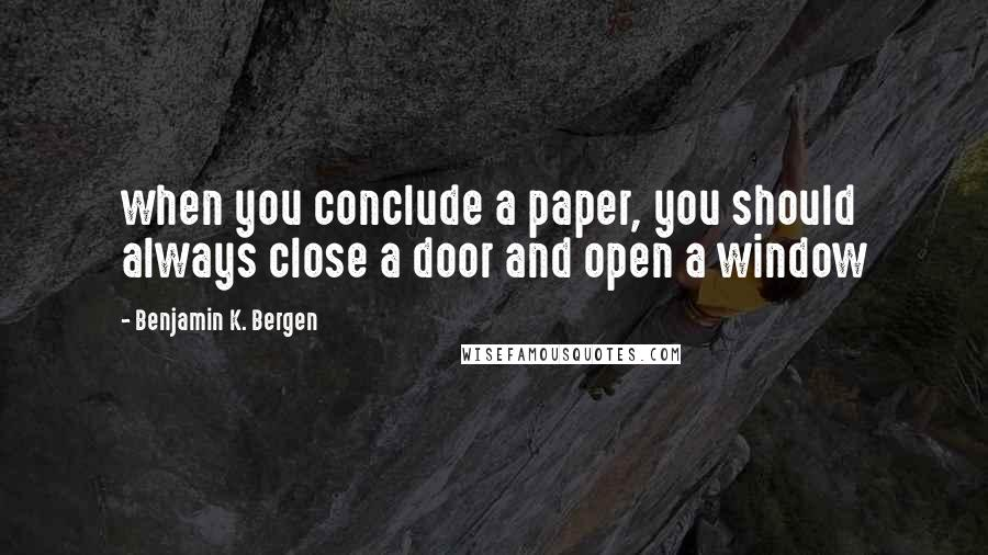 Benjamin K. Bergen quotes: when you conclude a paper, you should always close a door and open a window