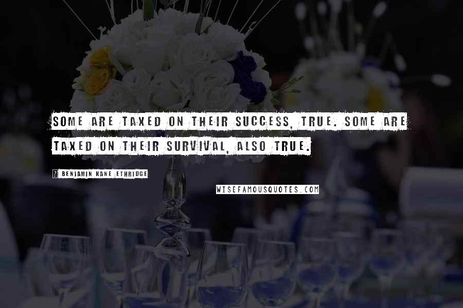 Benjamin Kane Ethridge quotes: Some are taxed on their success, true. Some are taxed on their survival, also true.