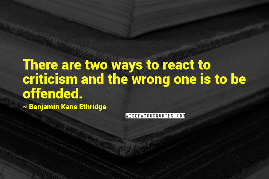 Benjamin Kane Ethridge quotes: There are two ways to react to criticism and the wrong one is to be offended.