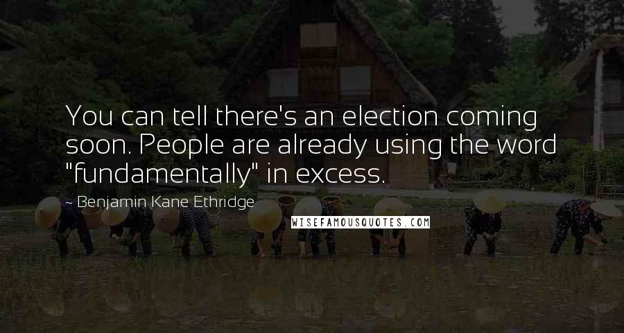 "Benjamin Kane Ethridge quotes: You can tell there's an election coming soon. People are already using the word ""fundamentally"" in excess."