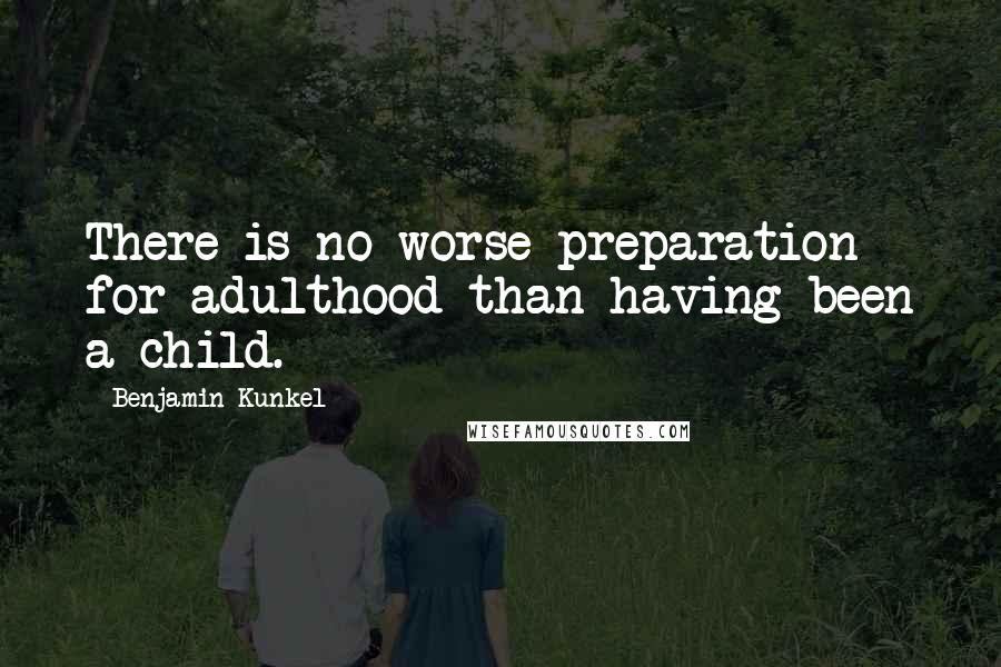 Benjamin Kunkel quotes: There is no worse preparation for adulthood than having been a child.