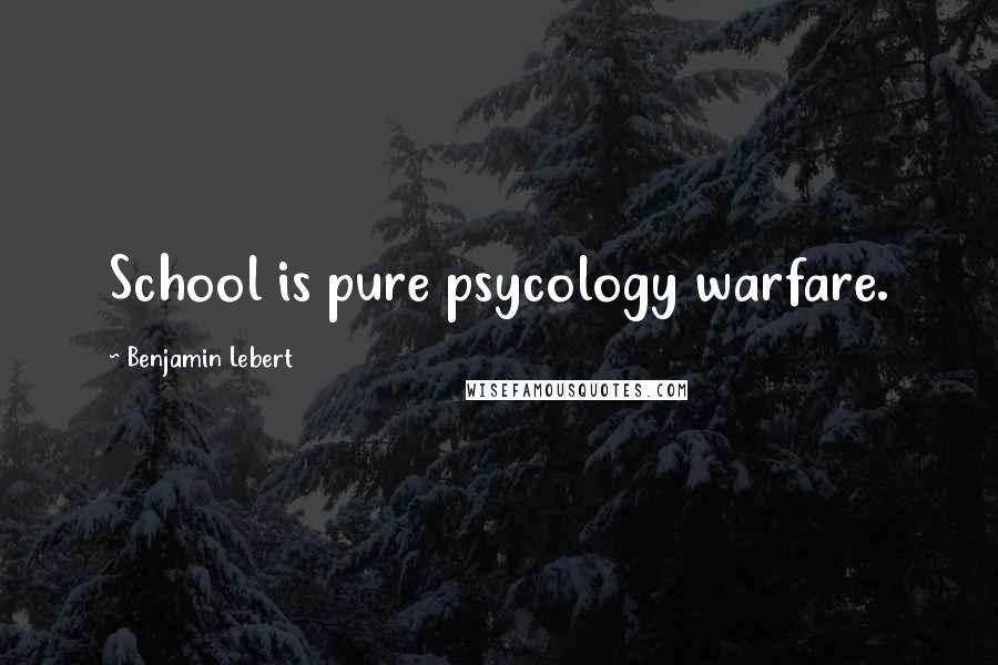 Benjamin Lebert quotes: School is pure psycology warfare.