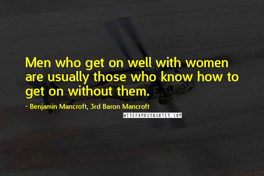 Benjamin Mancroft, 3rd Baron Mancroft quotes: Men who get on well with women are usually those who know how to get on without them.