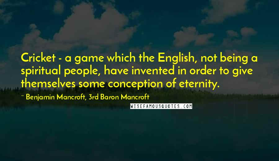 Benjamin Mancroft, 3rd Baron Mancroft quotes: Cricket - a game which the English, not being a spiritual people, have invented in order to give themselves some conception of eternity.