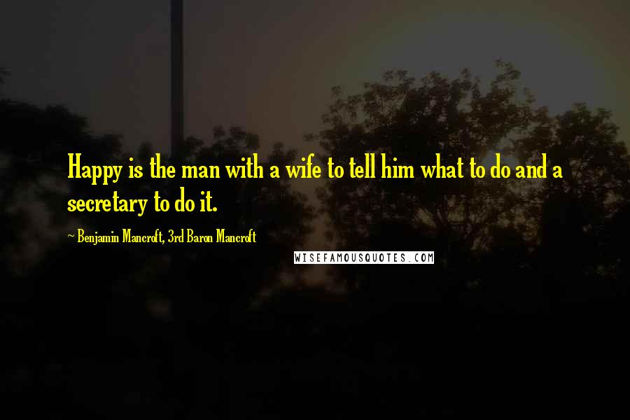 Benjamin Mancroft, 3rd Baron Mancroft quotes: Happy is the man with a wife to tell him what to do and a secretary to do it.