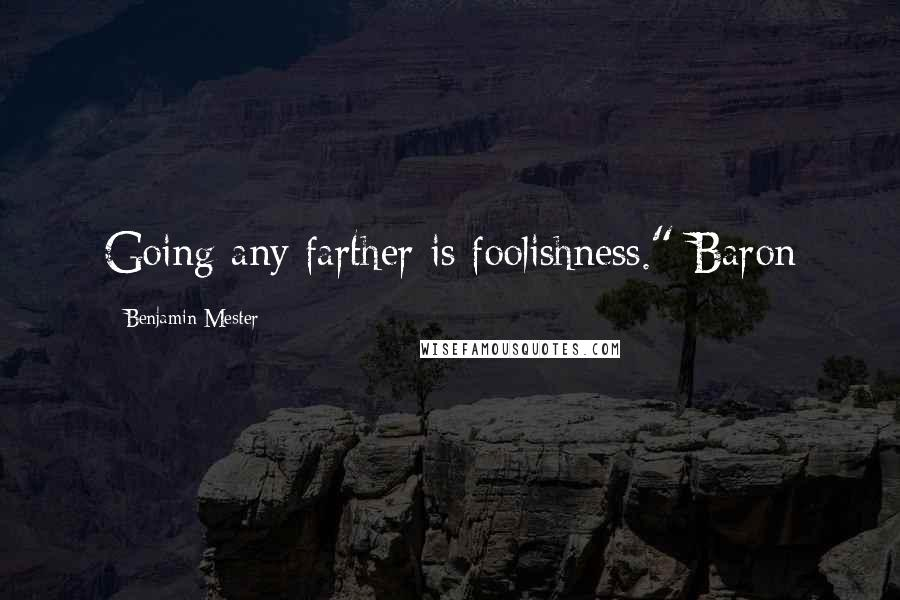 "Benjamin Mester quotes: Going any farther is foolishness."" Baron"
