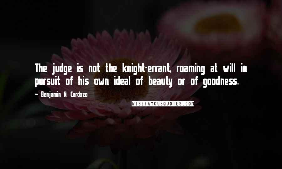 Benjamin N. Cardozo quotes: The judge is not the knight-errant, roaming at will in pursuit of his own ideal of beauty or of goodness.