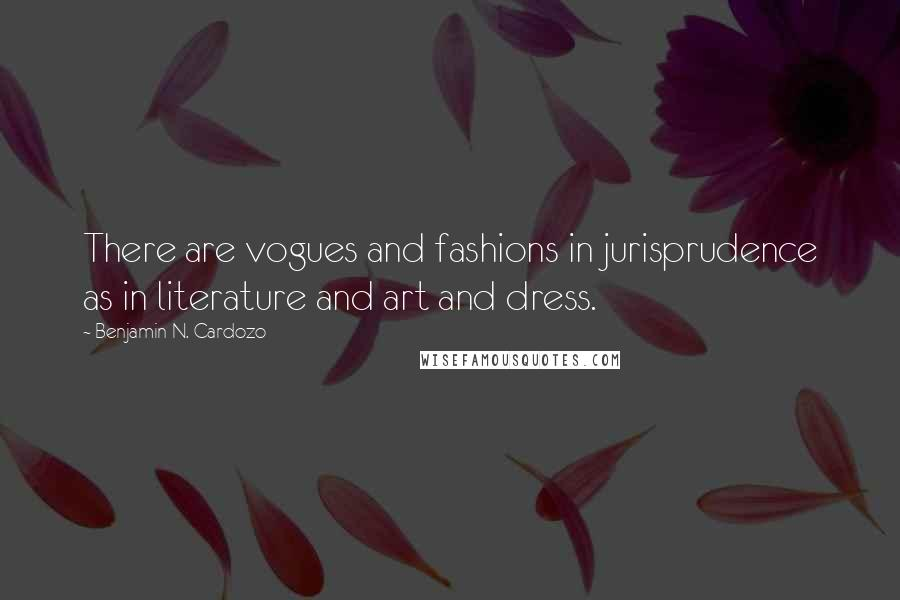 Benjamin N. Cardozo quotes: There are vogues and fashions in jurisprudence as in literature and art and dress.