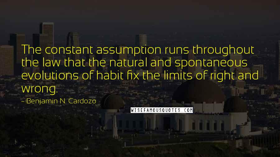 Benjamin N. Cardozo quotes: The constant assumption runs throughout the law that the natural and spontaneous evolutions of habit fix the limits of right and wrong.