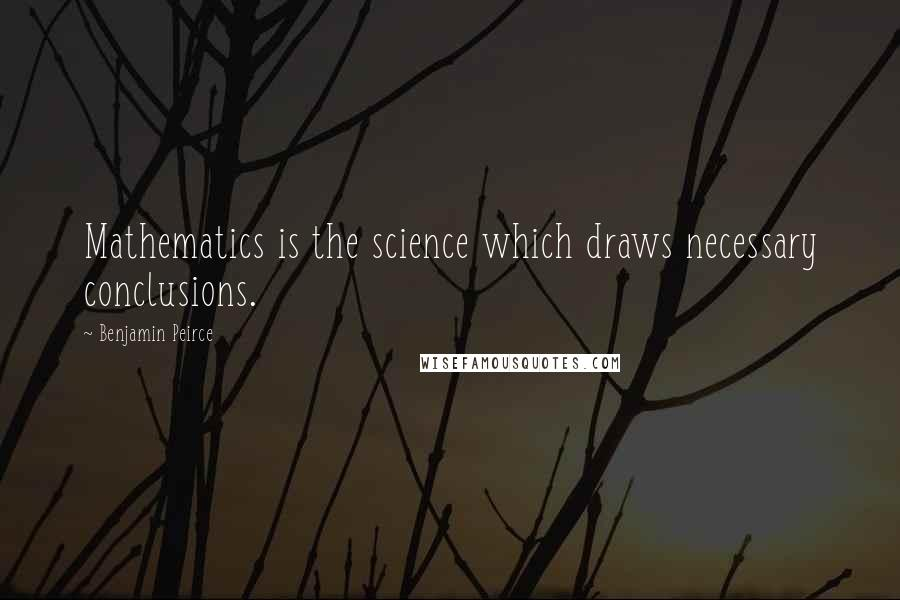 Benjamin Peirce quotes: Mathematics is the science which draws necessary conclusions.