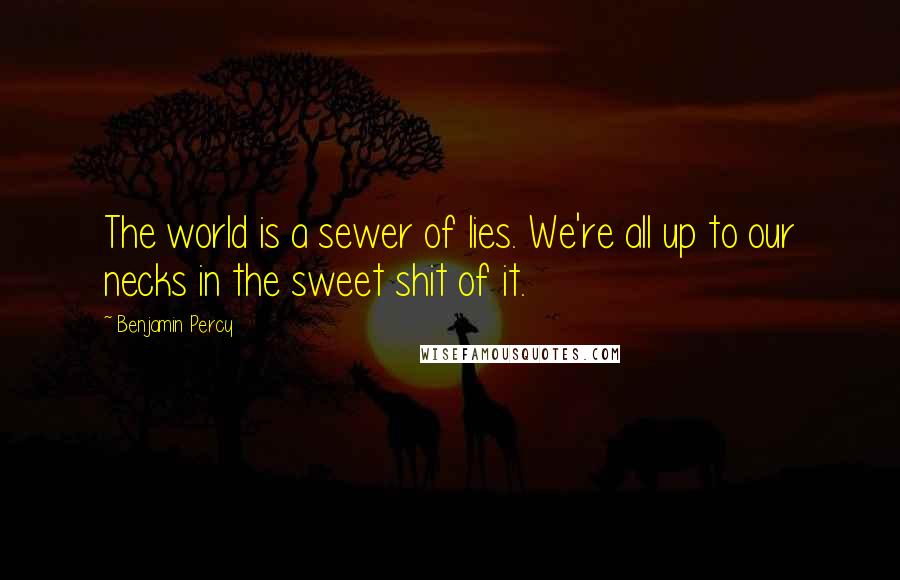 Benjamin Percy quotes: The world is a sewer of lies. We're all up to our necks in the sweet shit of it.