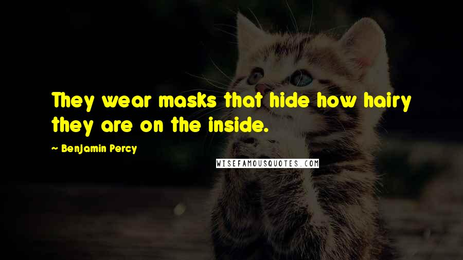 Benjamin Percy quotes: They wear masks that hide how hairy they are on the inside.