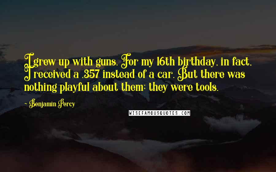 Benjamin Percy quotes: I grew up with guns. For my 16th birthday, in fact, I received a .357 instead of a car. But there was nothing playful about them; they were tools.