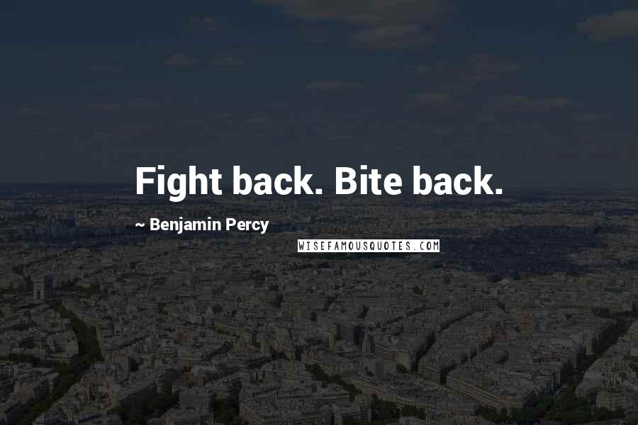 Benjamin Percy quotes: Fight back. Bite back.
