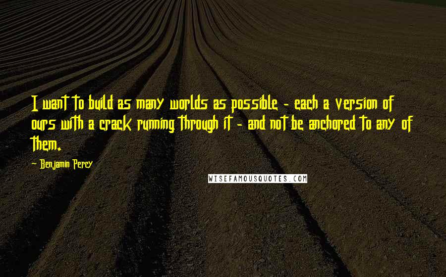Benjamin Percy quotes: I want to build as many worlds as possible - each a version of ours with a crack running through it - and not be anchored to any of them.