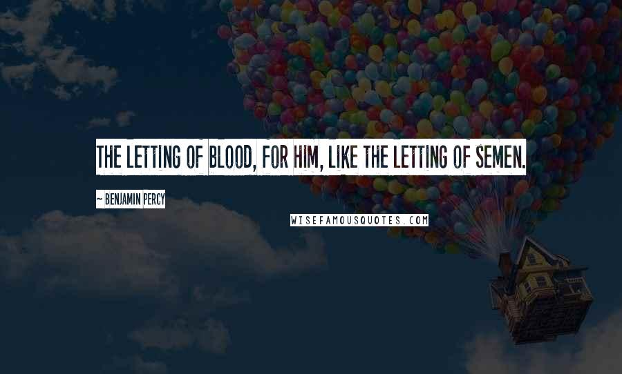 Benjamin Percy quotes: The letting of blood, for him, like the letting of semen.