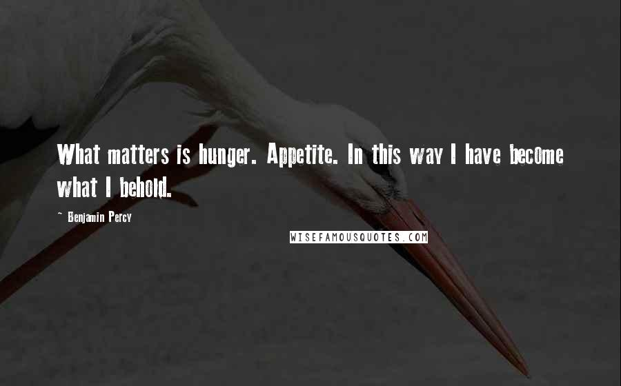 Benjamin Percy quotes: What matters is hunger. Appetite. In this way I have become what I behold.