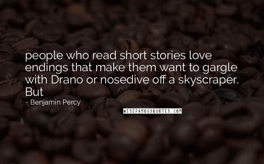 Benjamin Percy quotes: people who read short stories love endings that make them want to gargle with Drano or nosedive off a skyscraper. But