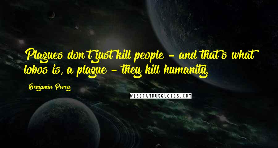 Benjamin Percy quotes: Plagues don't just kill people - and that's what lobos is, a plague - they kill humanity.