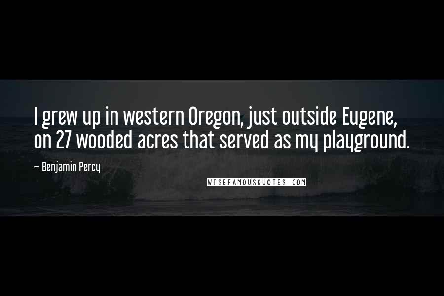 Benjamin Percy quotes: I grew up in western Oregon, just outside Eugene, on 27 wooded acres that served as my playground.