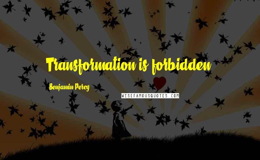 Benjamin Percy quotes: Transformation is forbidden.