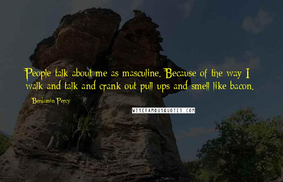 Benjamin Percy quotes: People talk about me as masculine. Because of the way I walk and talk and crank out pull-ups and smell like bacon.