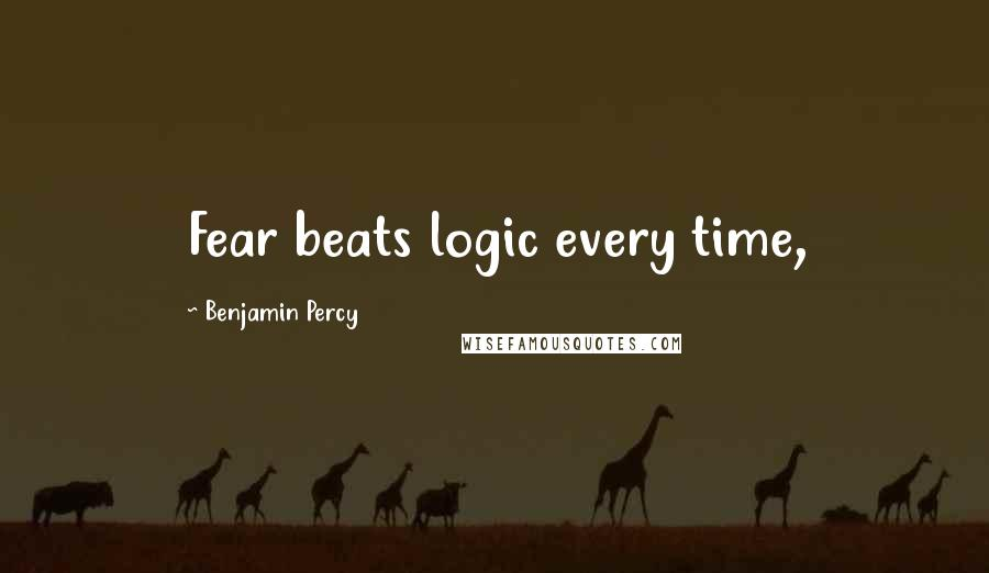 Benjamin Percy quotes: Fear beats logic every time,