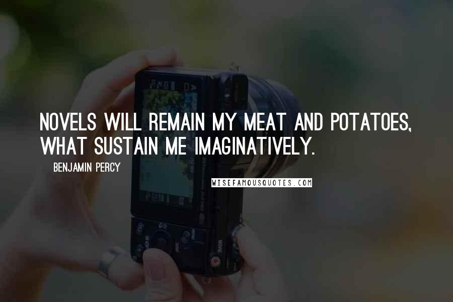 Benjamin Percy quotes: Novels will remain my meat and potatoes, what sustain me imaginatively.