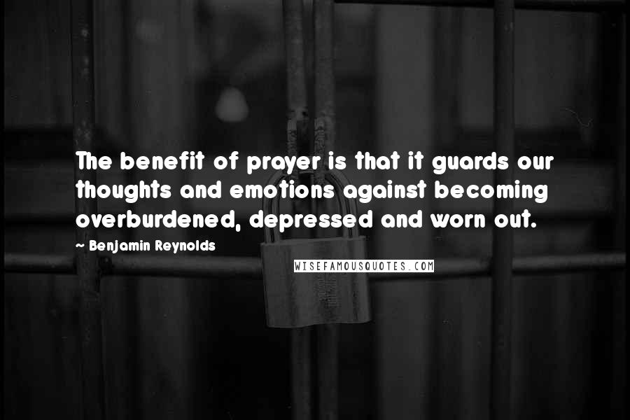 Benjamin Reynolds quotes: The benefit of prayer is that it guards our thoughts and emotions against becoming overburdened, depressed and worn out.