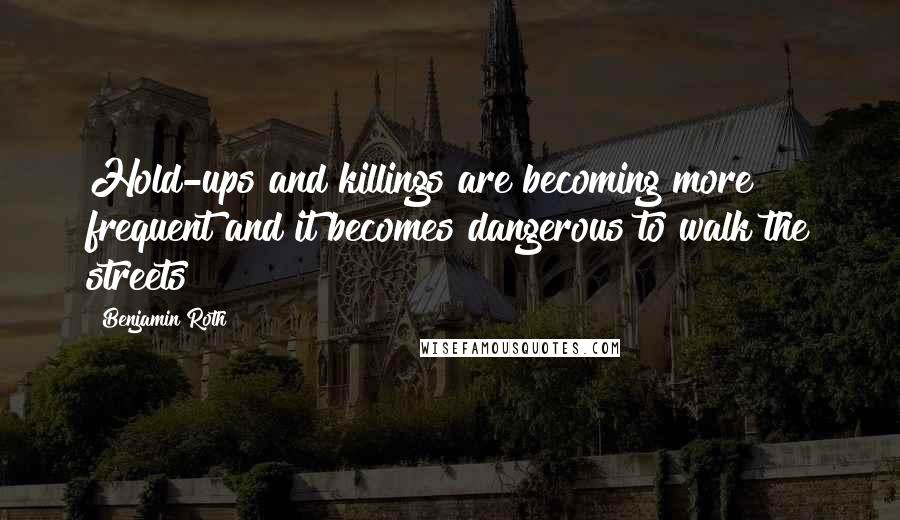 Benjamin Roth quotes: Hold-ups and killings are becoming more frequent and it becomes dangerous to walk the streets