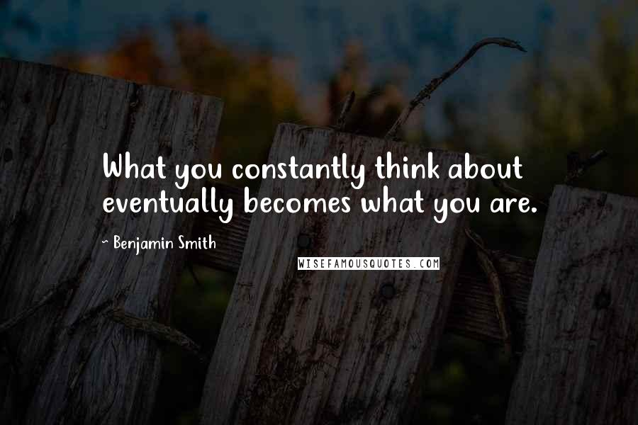 Benjamin Smith quotes: What you constantly think about eventually becomes what you are.