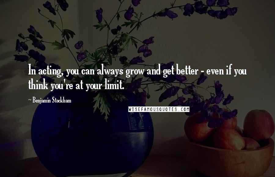Benjamin Stockham quotes: In acting, you can always grow and get better - even if you think you're at your limit.