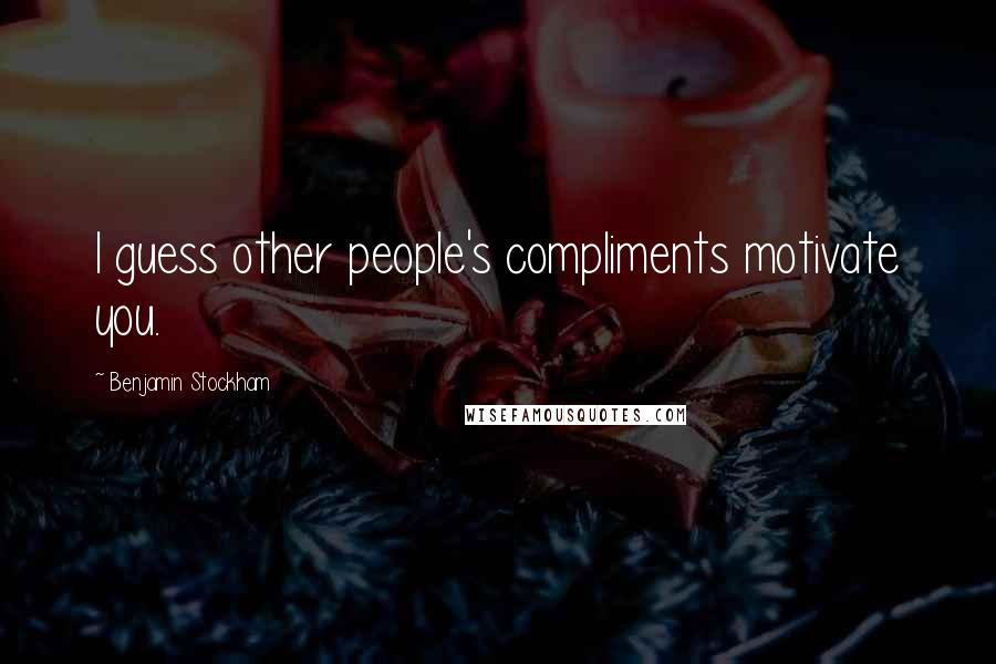 Benjamin Stockham quotes: I guess other people's compliments motivate you.