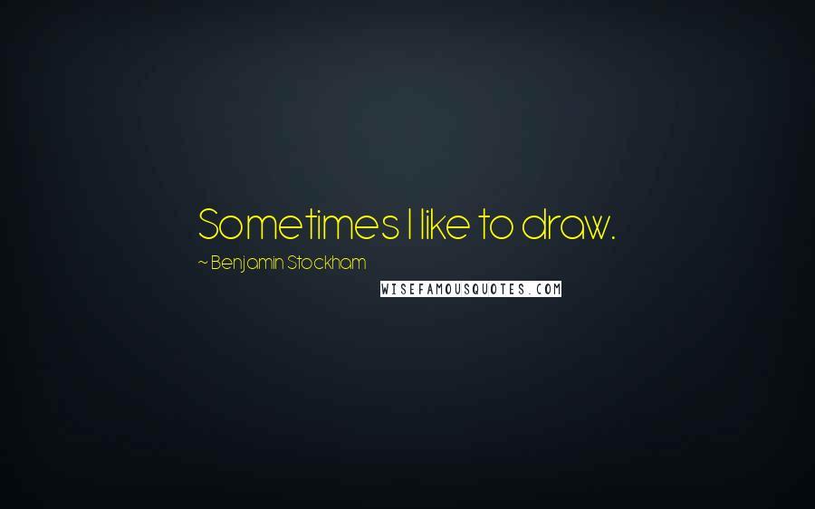 Benjamin Stockham quotes: Sometimes I like to draw.