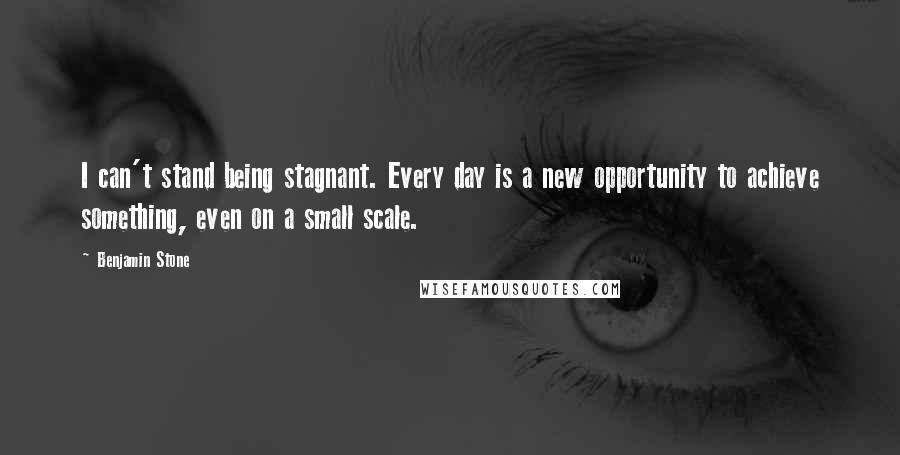 Benjamin Stone quotes: I can't stand being stagnant. Every day is a new opportunity to achieve something, even on a small scale.