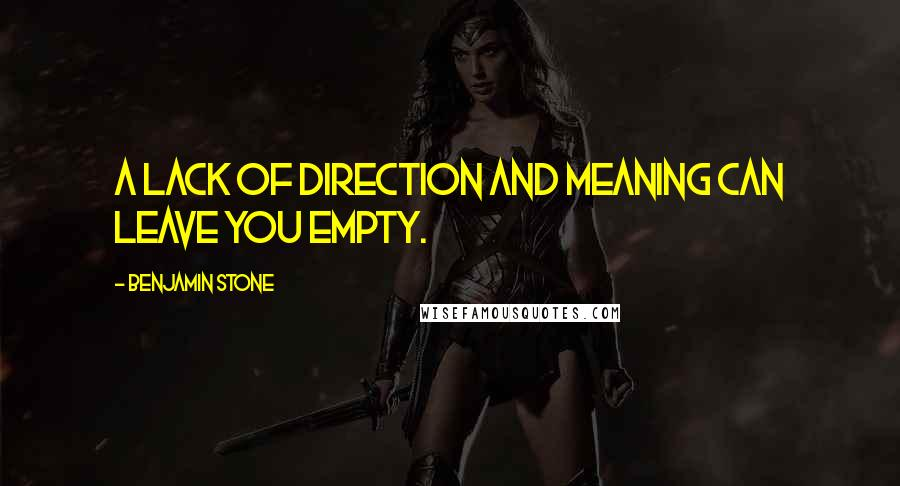 Benjamin Stone quotes: A lack of direction and meaning can leave you empty.