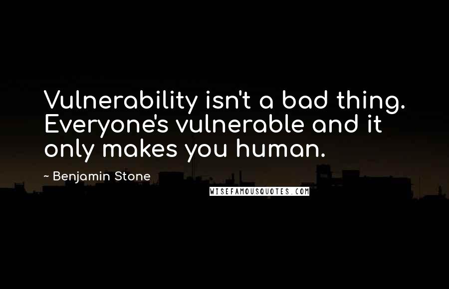 Benjamin Stone quotes: Vulnerability isn't a bad thing. Everyone's vulnerable and it only makes you human.