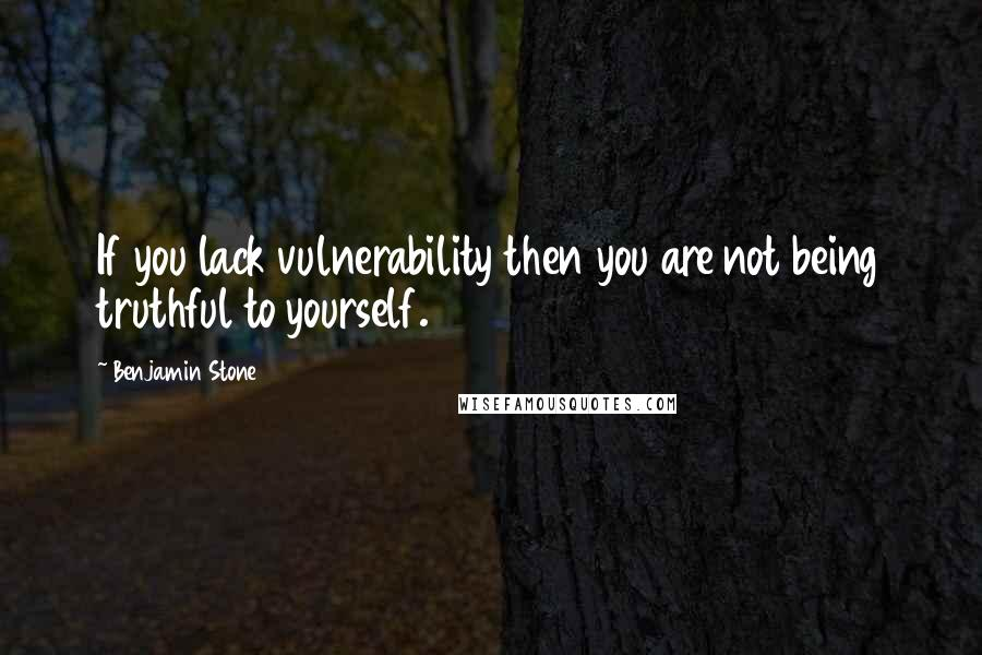 Benjamin Stone quotes: If you lack vulnerability then you are not being truthful to yourself.