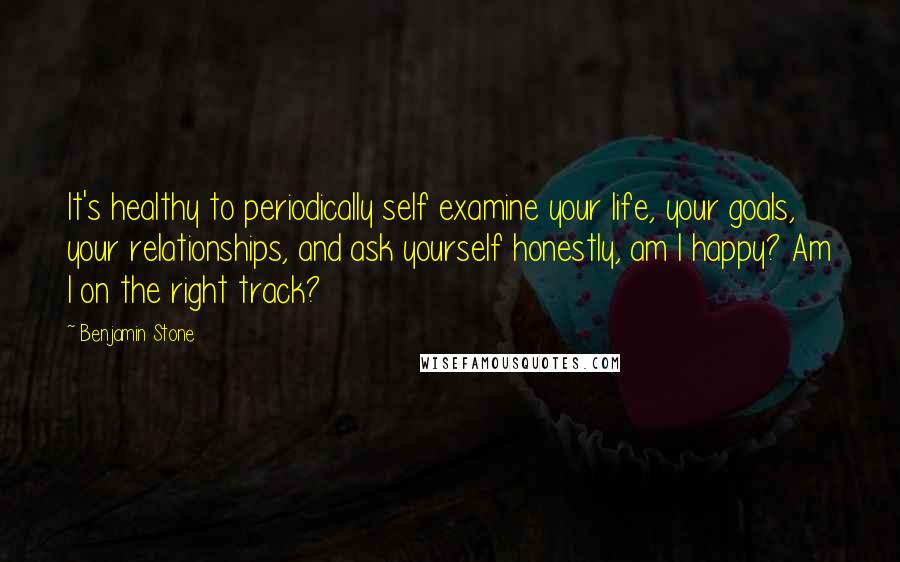 Benjamin Stone quotes: It's healthy to periodically self examine your life, your goals, your relationships, and ask yourself honestly, am I happy? Am I on the right track?