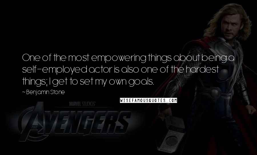 Benjamin Stone quotes: One of the most empowering things about being a self-employed actor is also one of the hardest things; I get to set my own goals.