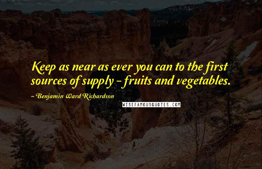 Benjamin Ward Richardson quotes: Keep as near as ever you can to the first sources of supply - fruits and vegetables.