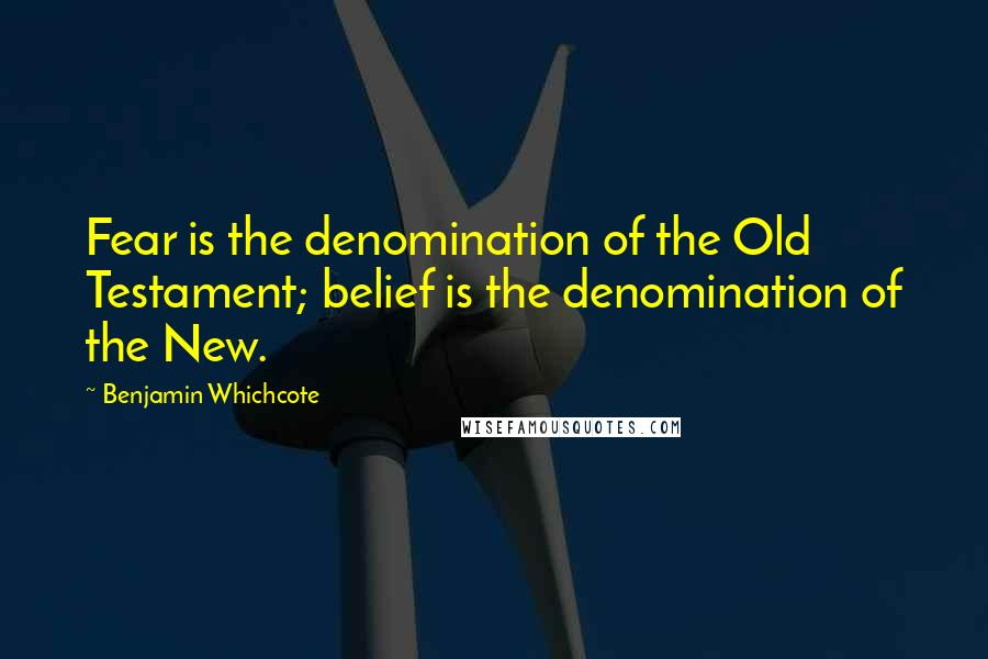 Benjamin Whichcote quotes: Fear is the denomination of the Old Testament; belief is the denomination of the New.