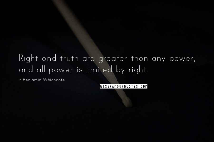 Benjamin Whichcote quotes: Right and truth are greater than any power, and all power is limited by right.