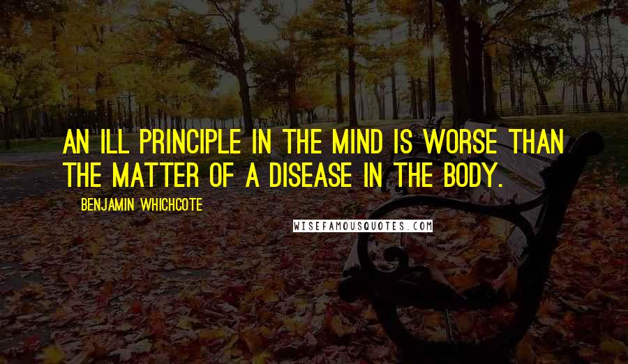 Benjamin Whichcote quotes: An ill principle in the mind is worse than the matter of a disease in the body.
